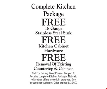 Complete kitchen package. Free removal of existing countertop & cabinets. Free kitchen cabinet hardware. Free 18 gauge stainless steel sink. Call for pricing. Must present coupon to receive complete kitchen package. Not valid with other offers or work in progress. One coupon per customer. Offer expires 6/30/17.