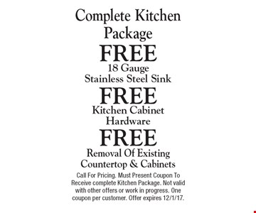 Free Removal Of Existing Countertop & Cabinets or Free Kitchen Cabinet Hardware or Free 18 Gauge Stainless Steel Sink. Call For Pricing. Must Present Coupon To Receive complete Kitchen Package. Not valid with other offers or work in progress. One coupon per customer. Offer expires 12/1/17.