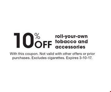 10% Off roll-your-own tobacco and accessories. With this coupon. Not valid with other offers or prior purchases. Excludes cigarettes. Expires 3-10-17.
