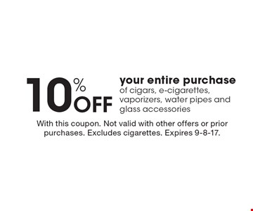 10% Off your entire purchase of cigars, e-cigarettes, vaporizers, water pipes and glass accessories. With this coupon. Not valid with other offers or prior purchases. Excludes cigarettes. Expires 9-8-17.