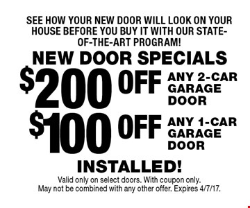 NEW DOOR SPECIALS. See how your new door will look on your house before you buy it with our state-of-the-art program! $100 OFF ANY 1-CAR GARAGE DOOR. $200 OFF ANY 2-CAR GARAGE DOOR.INSTALLED! Valid only on select doors. With coupon only. May not be combined with any other offer. Expires 4/7/17.