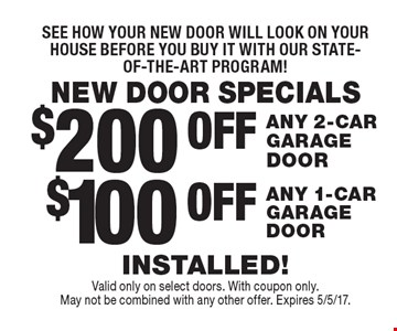 NEW DOOR SPECIALS See how your new door will look on your house before you buy it with our state-of-the-art program!$100 OFF ANY 1-CAR GARAGE DOOR. $200 OFF ANY 2-CAR GARAGE DOOR. . INSTALLED! . Valid only on select doors. With coupon only. May not be combined with any other offer. Expires 5/5/17.