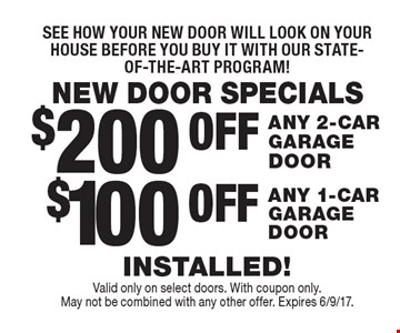 NEW DOOR SPECIALS See how your new door will look on your house before you buy it with our state-of-the-art program! $100 OFF ANY 1-CAR GARAGE DOOR. $200 OFF ANY 2-CAR GARAGE DOOR. INSTALLED!  Valid only on select doors. With coupon only. May not be combined with any other offer. Expires 6/9/17.