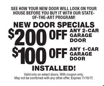 NEW DOOR SPECIALS See how your new door will look on your house before you buy it with our state-of-the-art program! $100 OFF ANY 1-CAR GARAGE DOOR. $200 OFF ANY 2-CAR GARAGE DOOR. INSTALLED! Valid only on select doors. With coupon only. 