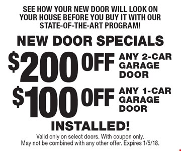 NEW DOOR SPECIALS. See how your new door will look on your house before you buy it with our state-of-the-art program! $100 OFF ANY 1-CAR GARAGE DOOR. $200 OFF ANY 2-CAR GARAGE DOOR. INSTALLED! Valid only on select doors. With coupon only.  May not be combined with any other offer. Expires 1/5/18.