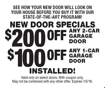 NEW DOOR SPECIALS See how your new door will look on your house before you buy it with our state-of-the-art program! $100 OFF ANY 1-CAR GARAGE DOOR. $200 OFF ANY 2-CAR  GARAGE DOOR. . INSTALLED! . Valid only on select doors. With coupon only. May not be combined with any other offer. Expires 1/5/18.