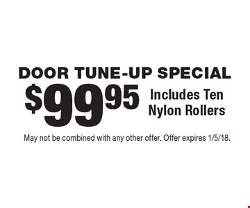 DOOR TUNE-UP SPECIAL $99.95 Includes Ten Nylon Rollers. May not be combined with any other offer. Offer expires 1/5/18.
