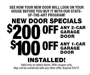 NEW DOOR SPECIALSSee how your new door will look on your house before you buy it with our state-of-the-art program!$100 OFF ANY 1-CAR GARAGE DOOR. $200 OFF ANY 2-CAR GARAGE DOOR. . INSTALLED! . Valid only on select doors. With coupon only. May not be combined with any other offer. Expires 5/5/17.