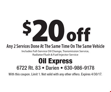 $20 off Any 2 Services Done At The Same Time On The Same Vehicle Includes Full-Service Oil Change, Transmission Service, Radiator Flush & Fuel Injector Service. With this coupon. Limit 1. Not valid with any other offers. Expires 4/30/17.