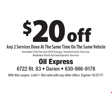 $20 off Any 2 Services Done At The Same Time On The Same Vehicle Includes Full-Service Oil Change, Transmission Service, Radiator Flush & Fuel Injector Service. With this coupon. Limit 1. Not valid with any other offers. Expires 10/27/17.
