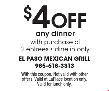 $4 Off any dinner with purchase of 2 entrees - dine in only. With this coupon. Not valid with other offers. Valid at LaPlace location only. Valid for lunch only.