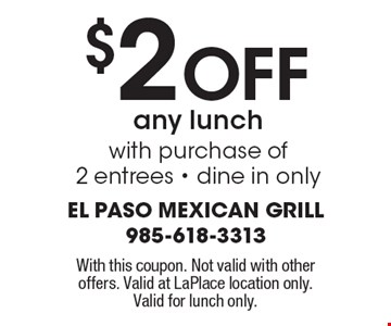 $2 Off any lunch with purchase of 2 entrees - dine in only. With this coupon. Not valid with other offers. Valid at LaPlace location only. Valid for lunch only.