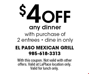 $4 Off any dinner with purchase of 2 entrees. Dine in only. With this coupon. Not valid with other offers. Valid at LaPlace location only. Valid for lunch only.