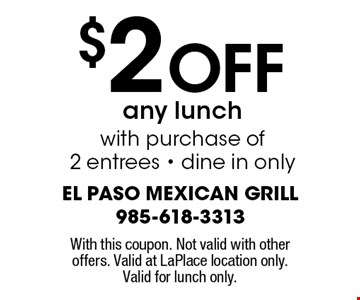 $2 Off any lunch with purchase of 2 entrees. Dine in only. With this coupon. Not valid with other offers. Valid at LaPlace location only. Valid for lunch only.