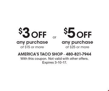 $3 Off any purchase of $15 or more. $5 Off any purchase of $25 or more. With this coupon. Not valid with other offers. Expires 3-10-17.