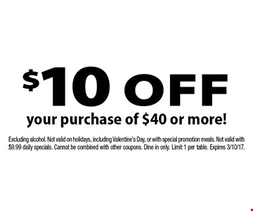 $10 off your purchase of $40 or more! Excluding alcohol. Not valid on holidays, including Valentine's Day, or with special promotion meals. Not valid with $9.99 daily specials. Cannot be combined with other coupons. Dine in only. Limit 1 per table. Expires 3/10/17.