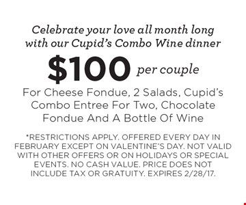 Celebrate your love all month long with our cupid's combo wine dinner. $100 per couple for cheese fondue, 2 salads, cupid's combo entree for two, chocolate fondue and a bottle of wine. Restrictions apply. Offered every day in February except on Valentine's Day. Not valid with other offers or on holidays or special events. No cash value. price does not include tax or gratuity. Expires 2/28/17.
