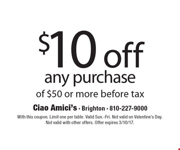 $10 off any purchase of $50 or more before tax. With this coupon. Limit one per table. Valid Sun.-Fri. Not valid on Valentine's Day. Not valid with other offers. Offer expires 3/10/17.