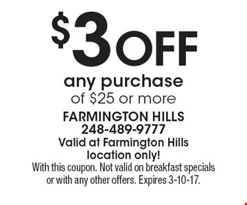 $3 off any purchase of $25 or more. With this coupon. Not valid on breakfast specials or with any other offers. Expires 3-10-17.