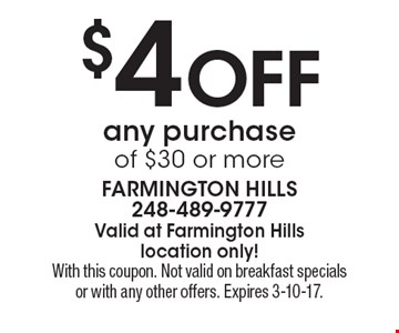 $4 off any purchase of $30 or more. With this coupon. Not valid on breakfast specials or with any other offers. Expires 3-10-17.