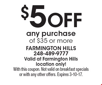 $5 off any purchase of $35 or more. With this coupon. Not valid on breakfast specials or with any other offers. Expires 3-10-17.
