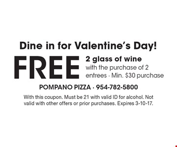 Dine in for Valentine's Day! FREE 2 glass of wine with the purchase of 2 entrees. Min. $30 purchase. With this coupon. Must be 21 with valid ID for alcohol. Not valid with other offers or prior purchases. Expires 3-10-17.