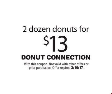 2 dozen donuts for $13. With this coupon. Not valid with other offers or prior purchases. Offer expires 3/10/17.