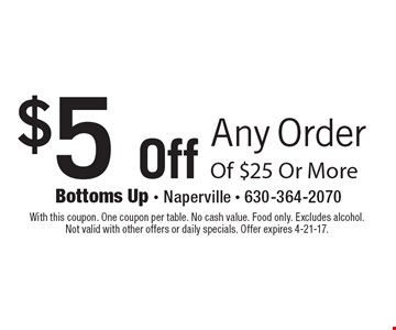 $5 Off Any Order Of $25 Or More. With this coupon. One coupon per table. No cash value. Food only. Excludes alcohol. Not valid with other offers or daily specials. Offer expires 4-21-17.