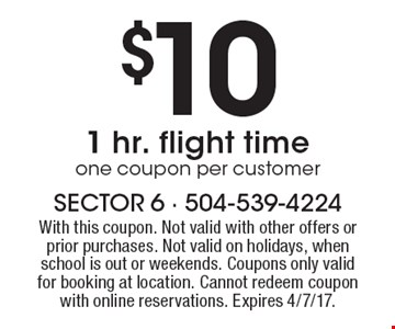 $10 1 hr. flight time one coupon per customer. With this coupon. Not valid with other offers or prior purchases. Not valid on holidays, when school is out or weekends. Coupons only valid for booking at location. Cannot redeem coupon with online reservations. Expires 4/7/17.