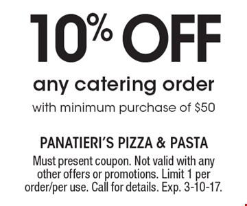 10% off any catering order with minimum purchase of $50. Must present coupon. Not valid with any other offers or promotions. Limit 1 per order/per use. Call for details. Exp. 3-10-17.