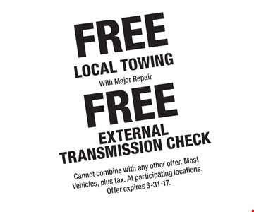 FREE External Transmission Check. FREE Local Towing With Major Repair. Cannot combine with any other offer. Most Vehicles, plus tax. At participating locations. Offer expires 3-31-17.