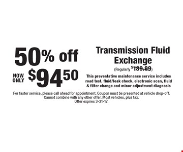 Transmission Fluid Exchange 50% off. Now only $94.50. This preventative maintenance service includes road test, fluid/leak check, electronic scan, fluid & filter change and minor adjustment diagnosis. For faster service, please call ahead for appointment. Coupon must be presented at vehicle drop-off. Cannot combine with any other offer. Most vehicles, plus tax. Offer expires 3-31-17.