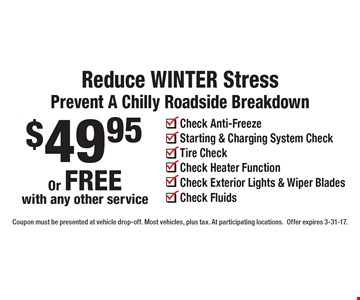 Reduce WINTER Stress. Prevent A Chilly Roadside Breakdown. $49.95 Or FREE with any other service. Check Anti-Freeze, Starting & Charging System Check, Tire Check, Check Heater Function, Check Exterior Lights & Wiper Blades, Check Fluids. Coupon must be presented at vehicle drop-off. Most vehicles, plus tax. At participating locations.Offer expires 3-31-17.