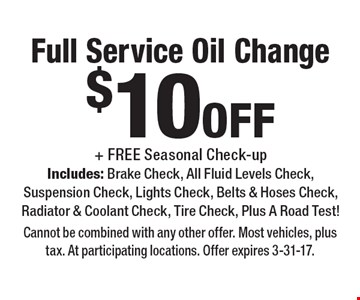 $10 off Full Service Oil Change + FREE Seasonal Check-up Includes: Brake Check, All Fluid Levels Check, Suspension Check, Lights Check, Belts & Hoses Check,Radiator & Coolant Check, Tire Check, Plus A Road Test! Cannot be combined with any other offer. Most vehicles, plus tax. At participating locations. Offer expires 3-31-17.