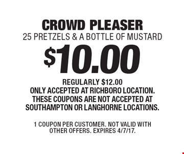 $10.00 crowd pleaser - 25 pretzels & a bottle of mustard. Regularly $12.00. Only accepted at Richboro location. These coupons are not accepted at Southampton or Langhorne locations. 1 Coupon per customer. Not valid with other offers. Expires 4/7/17.