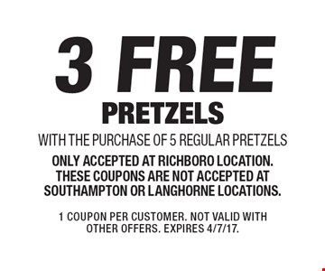3 free pretzels with the purchase of 5 regular pretzels. Only accepted at Richboro location. These coupons are not accepted at Southampton or Langhorne locations. 1 Coupon per customer. Not valid with other offers. Expires 4/7/17.