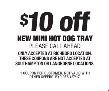 $10 off new mini hot dog tray. Please call ahead. Only accepted at Richboro location. These coupons are not accepted at Southampton or Langhorne locations. 1 Coupon per customer. Not valid with other offers. Expires 4/7/17.