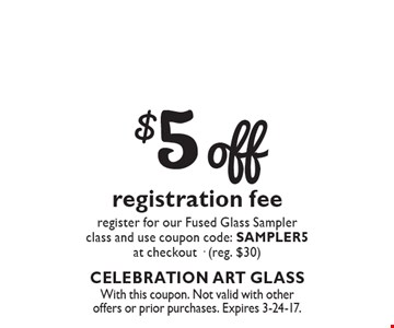 $5 off registration fee. Register for our Fused Glass Sampler class and use coupon code: SAMPLER5 at checkout (reg. $30). With this coupon. Not valid with other offers or prior purchases. Expires 3-24-17.