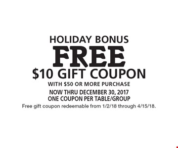 HOLIDAY BOnus FREE $10 Gift COUPON with $50 or more purchase . now thru december 30, 2017One coupon per table/groupFree gift coupon redeemable from 1/2/18 through 4/15/18.
