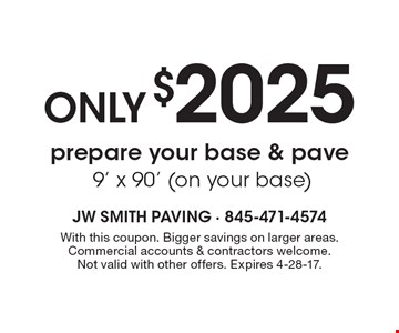 Only $2025 prepare your base & pave 9' x 90' (on your base). With this coupon. Bigger savings on larger areas. Commercial accounts & contractors welcome. Not valid with other offers. Expires 4-28-17.