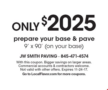 Only $2025 prepare your base & pave 9' x 90' (on your base). With this coupon. Bigger savings on larger areas. Commercial accounts & contractors welcome. Not valid with other offers. Expires 11-24-17. Go to LocalFlavor.com for more coupons.