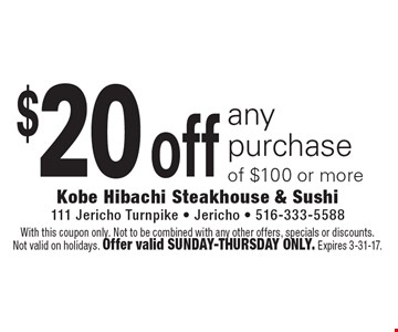 $20 off any purchase of $100 or more. With this coupon only. Not to be combined with any other offers, specials or discounts. Not valid on holidays. Offer valid Sunday-Thursday only. Expires 3-31-17.