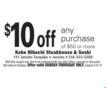 $10 off any purchase of $50 or more. With this coupon only. Not to be combined with any other offers, specials or discounts. Not valid on holidays. Offer valid Sunday-Thursday only. Expires 3-31-17.