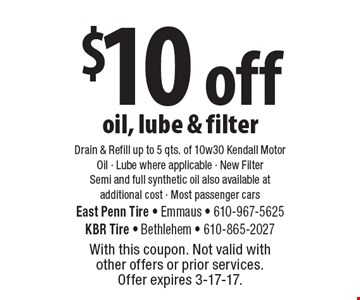 $10 off oil, lube & filter Drain & Refill up to 5 qts. of 10w30 Kendall Motor Oil - Lube where applicable - New Filter Semi and full synthetic oil also available at additional cost - Most passenger cars. With this coupon. Not valid with other offers or prior services. Offer expires 3-17-17.