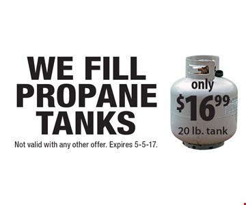 only $16.99 propane tanks filled 20 lb. tank. Not valid with any other offer. Expires 5-5-17.