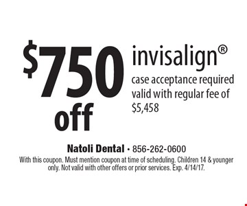 $750 off invisalign. Case acceptance required. Valid with regular fee of $5,458. With this coupon. Must mention coupon at time of scheduling. Children 14 & younger only. Not valid with other offers or prior services. Exp. 4/14/17.