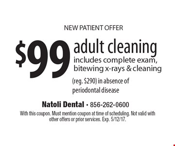 NEW PATIENT OFFER $99 adult cleaning includes complete exam, bitewing x-rays & cleaning (reg. $290) in absence of periodontal disease. With this coupon. Must mention coupon at time of scheduling. Not valid with other offers or prior services. Exp. 5/12/17.