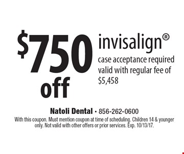 $750 off invisalign case acceptance required valid with regular fee of $5,458. With this coupon. Must mention coupon at time of scheduling. Children 14 & younger only. Not valid with other offers or prior services. Exp. 10/13/17.