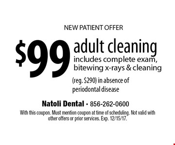 NEW PATIENT OFFER. $99 adult cleaning. Includes complete exam, bitewing x-rays & cleaning (reg. $290) in absence of periodontal disease. With this coupon. Must mention coupon at time of scheduling. Not valid with other offers or prior services. Exp. 12/15/17.