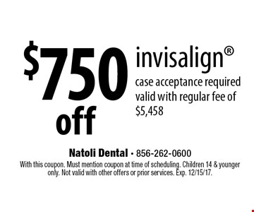 $750 off invisalign. Case acceptance required valid with regular fee of $5,458. With this coupon. Must mention coupon at time of scheduling. Children 14 & younger only. Not valid with other offers or prior services. Exp. 12/15/17.